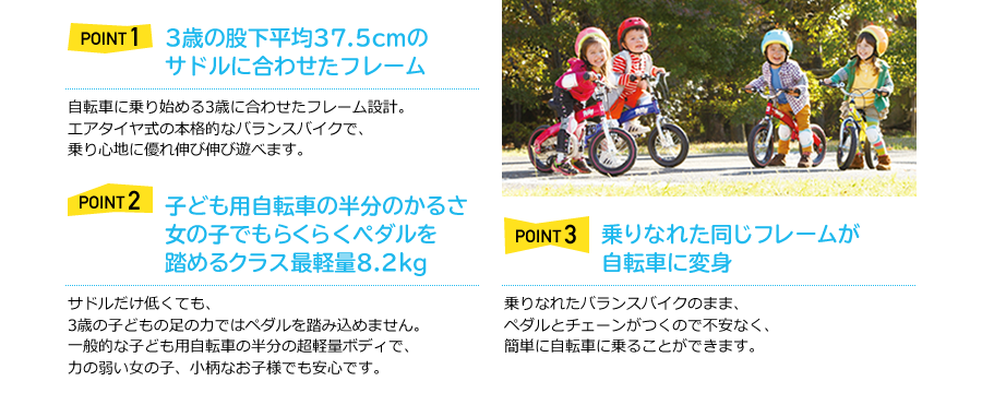 "Point1 Frame height made for the average inseam ( 14.8 inch ) of a 3yrs old  The frame is made to fit a 3yrs old who just started to ride a bike.  A balance bike with air tires for a smooth ride which allows you child to ride freely.  Point2 16.5lb, one of the lightest 12"" kids bike, it allows girls pedal easily.   Kids cannnot pedal by just making the height of the saddle low. Henshin bike is half the weight of an average kid's bike so that allows girls and smaller kids pedal easily.  Point3 Same frame as the balance bike converts into a normal kid's bike.  No fear towards pedals and chain since it is their same bike that they used as a balance bike."